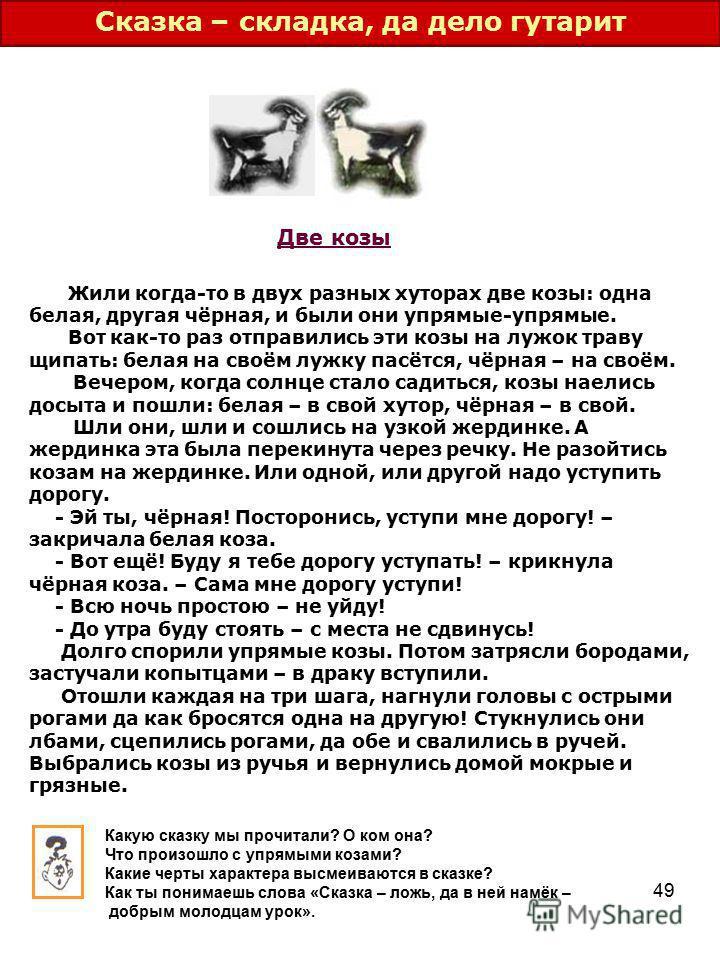 49 Сказка – складка, да дело гутарит Жили когда-то в двух разных хуторах две козы: одна белая, другая чёрная, и были они упрямые-упрямые. Вот как-то раз отправились эти козы на лужок траву щипать: белая на своём лужку пасётся, чёрная – на своём. Вече