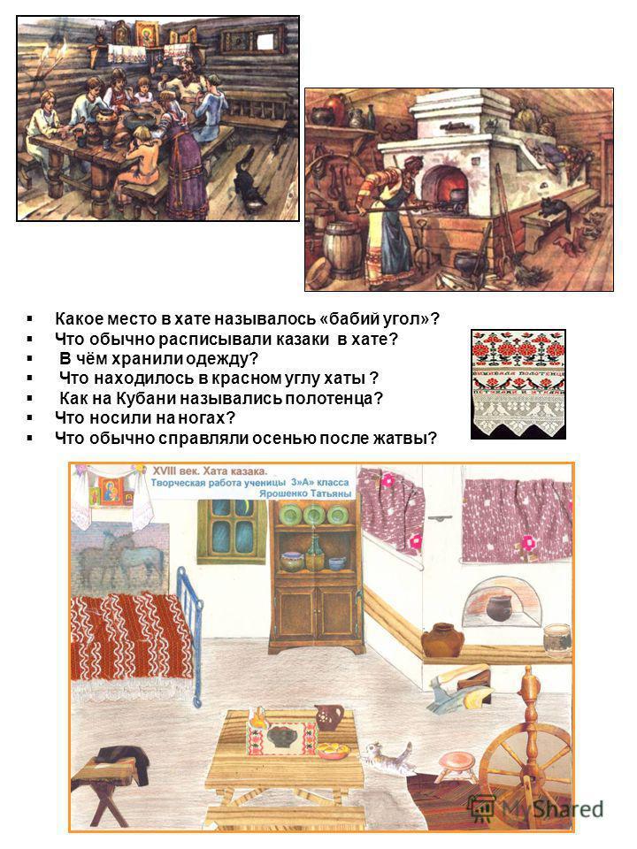 Какое место в хате называлось «бабий угол»? Что обычно расписывали казаки в хате? В чём хранили одежду? Что находилось в красном углу хаты ? Как на Кубани назывались полотенца? Что носили на ногах? Что обычно справляли осенью после жатвы?