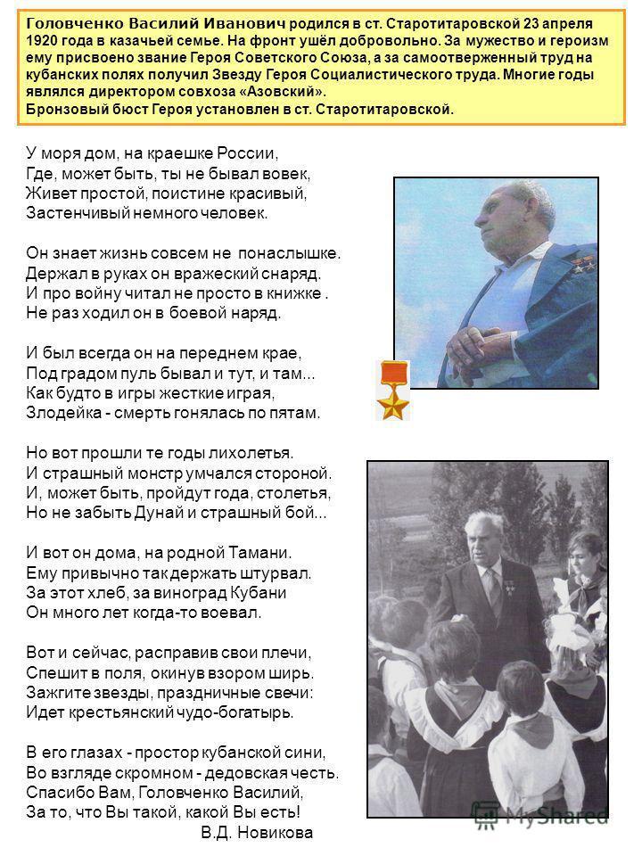 Головченко Василий Иванович родился в ст. Старотитаровской 23 апреля 1920 года в казачьей семье. На фронт ушёл добровольно. За мужество и героизм ему присвоено звание Героя Советского Союза, а за самоотверженный труд на кубанских полях получил Звезду