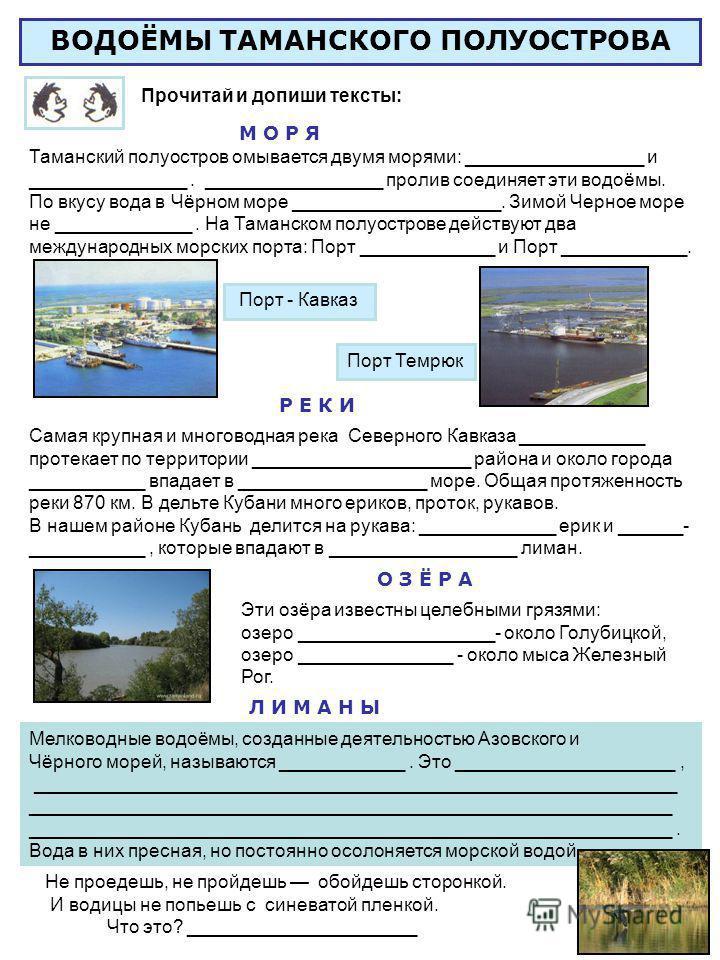 Эти озёра известны целебными грязями: озеро ___________________- около Голубицкой, озеро _______________ - около мыса Железный Рог. Порт - Кавказ Порт Темрюк ВОДОЁМЫ ТАМАНСКОГО ПОЛУОСТРОВА Прочитай и допиши тексты: Таманский полуостров омывается двум