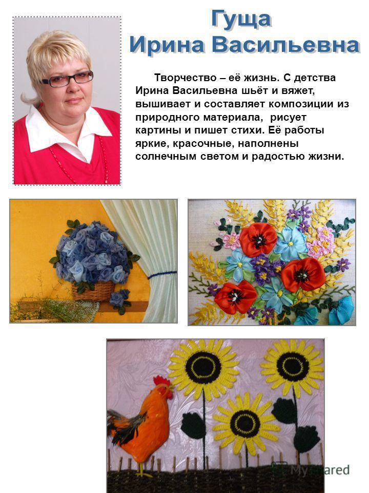 Творчество – её жизнь. С детства Ирина Васильевна шьёт и вяжет, вышивает и составляет композиции из природного материала, рисует картины и пишет стихи. Её работы яркие, красочные, наполнены солнечным светом и радостью жизни.