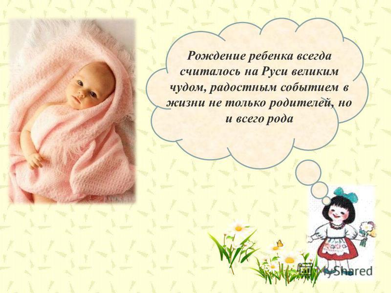 Рождение ребенка всегда считалось на Руси великим чудом, радостным событием в жизни не только родителей, но и всего рода