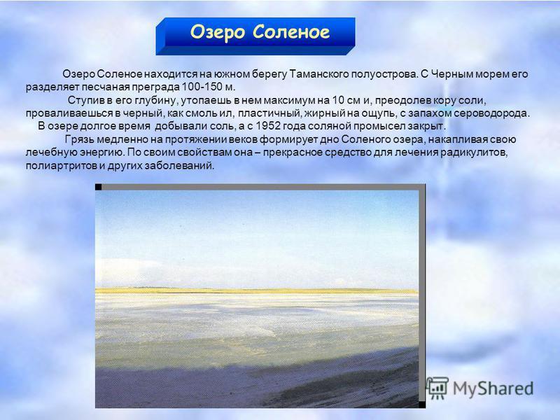 Озеро Соленое Озеро Соленое находится на южном берегу Таманского полуострова. С Черным морем его разделяет песчаная преграда 100-150 м. Ступив в его глубину, утопаешь в нем максимум на 10 см и, преодолев кору соли, проваливаешься в черный, как смоль