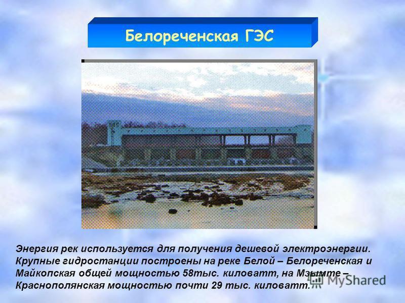 Энергия рек используется для получения дешевой электроэнергии. Крупные гидростанции построены на реке Белой – Белореченская и Майкопская общей мощностью 58 тыс. киловатт, на Мзымте – Краснополянская мощностью почти 29 тыс. киловатт. Белореченская ГЭС