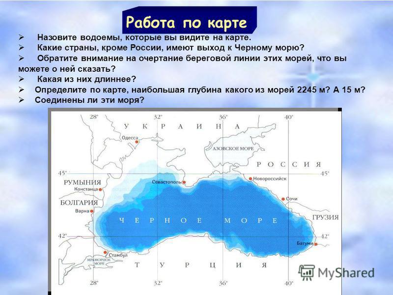 Работа по карте Назовите водоемы, которые вы видите на карте. Какие страны, кроме России, имеют выход к Черному морю? Обратите внимание на очертание береговой линии этих морей, что вы можете о ней сказать? Какая из них длиннее? Определите по карте, н