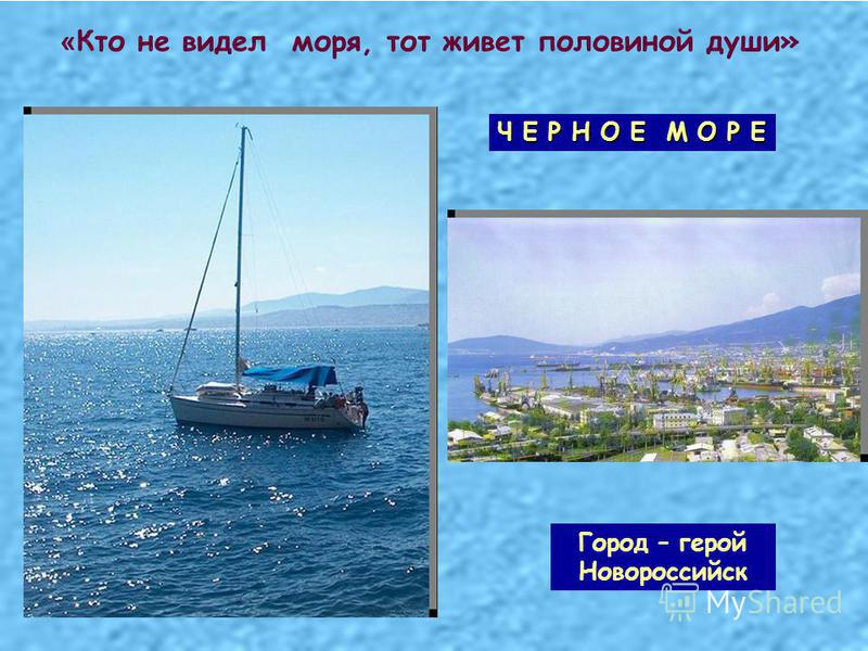 « Кто не видел моря, тот живет половиной души» Ч Е Р Н О Е М О Р Е Город – герой Новороссийск