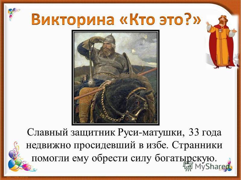 Славный защитник Руси-матушки, 33 года недвижно просидевший в избе. Странники помогли ему обрести силу богатырскую.