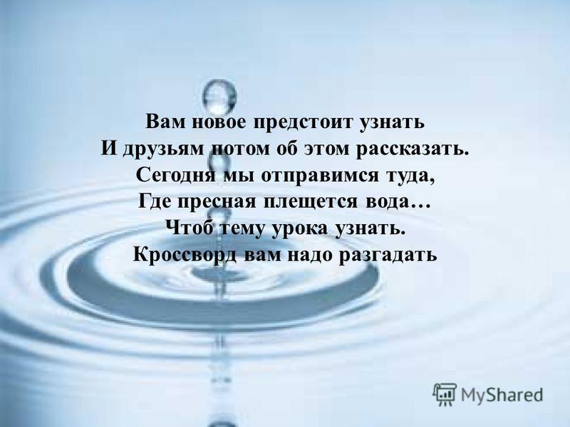 Вам новое предстоит узнать И друзьям потом об этом рассказать. Сегодня мы отправимся туда, Где пресная плещется вода… Чтоб тему урока узнать. Кроссворд вам надо разгадать