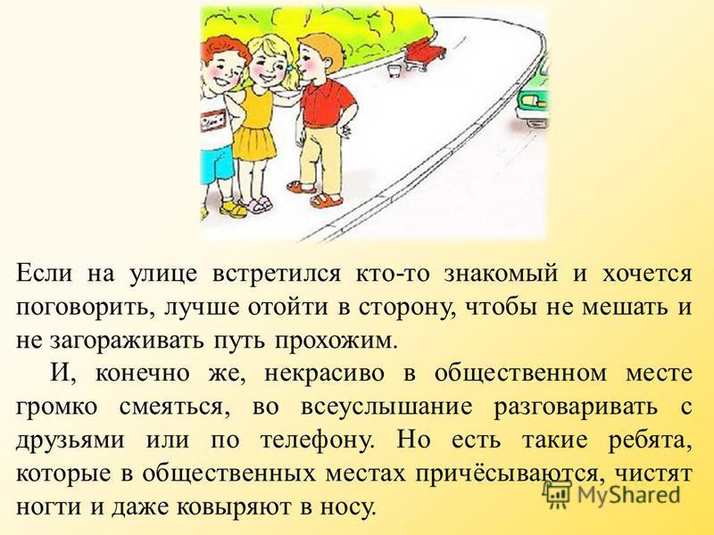 Если на улице встретился кто-то знакомый и хочется поговорить, лучше отойти в сторону, чтобы не мешать и не загораживать путь прохожим. И, конечно же, некрасиво в общественном месте громко смеяться, во всеуслышание разговаривать с друзьями или по тел