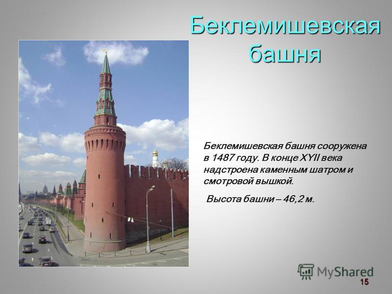 Беклемишевская башня Беклемишевская башня сооружена в 1487 году. В конце XYII века надстроена каменным шатром и смотровой вышкой. Высота башни – 46,2 м. 15
