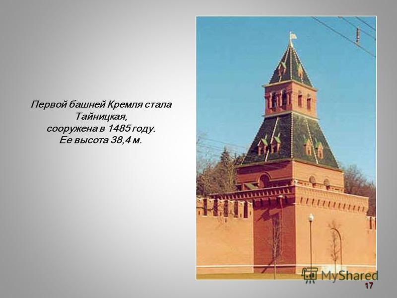 Первой башней Кремля стала Тайницкая, сооружена в 1485 году. Ее высота 38,4 м. 17