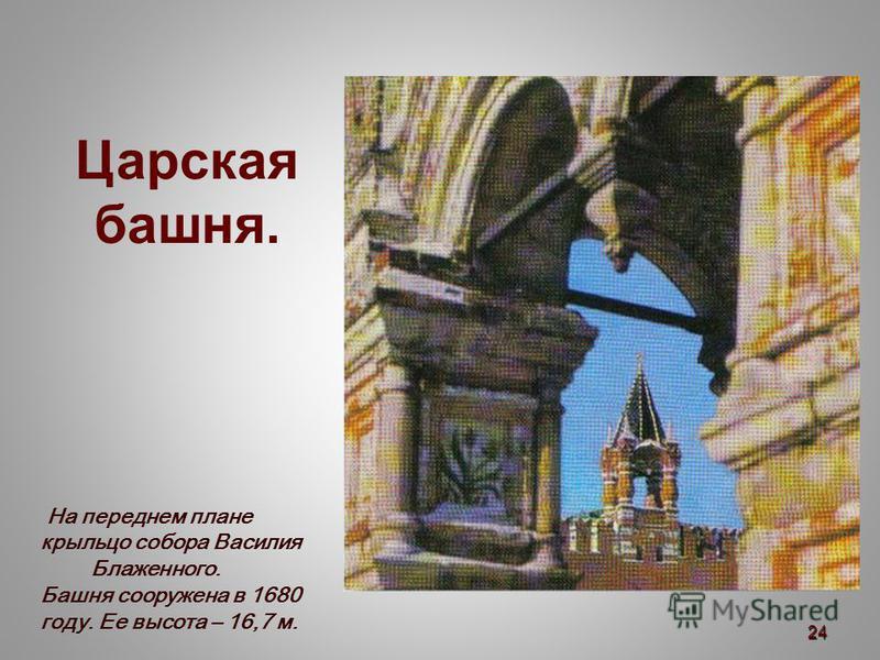 Царская башня. На переднем плане крыльцо собора Василия Блаженного. Башня сооружена в 1680 году. Ее высота – 16,7 м. 24