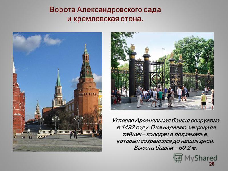 Угловая Арсенальная башня сооружена в 1492 году. Она надежно защищала тайник – колодец в подземелье, который сохранился до наших дней. Высота башни – 60,2 м. Ворота Александровского сада и кремлевская стена. 26