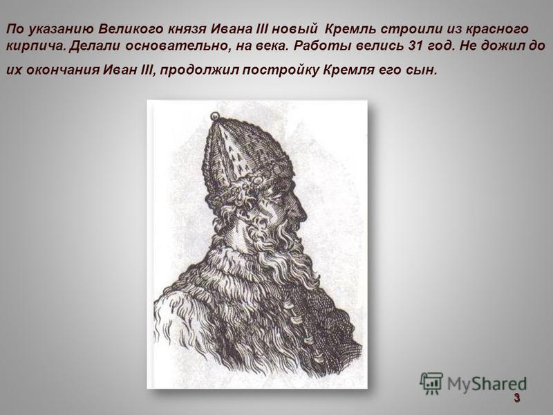 По указанию Великого князя Ивана III новый Кремль строили из красного кирпича. Делали основательно, на века. Работы велись 31 год. Не дожил до их окончания Иван III, продолжил постройку Кремля его сын. 3
