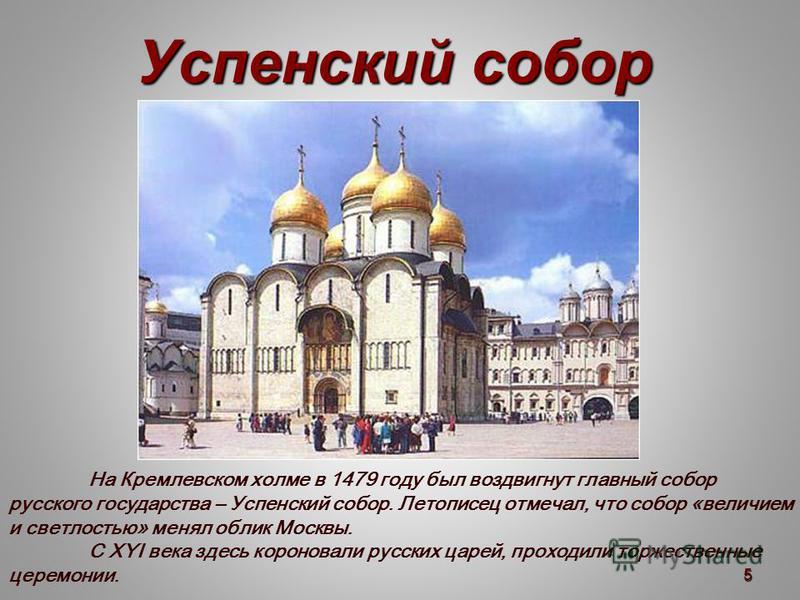 Успенский собор На Кремлевском холме в 1479 году был воздвигнут главный собор русского государства – Успенский собор. Летописец отмечал, что собор «величием и светлостью» менял облик Москвы. С XYI века здесь короновали русских царей, проходили торжес