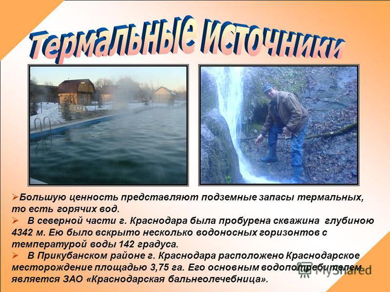 Большую ценность представляют подземные запасы термальных, то есть горячих вод. В северной части г. Краснодара была пробурена скважина глубиною 4342 м. Ею было вскрыто несколько водоносных горизонтов с температурой воды 142 градуса. В Прикубанском ра