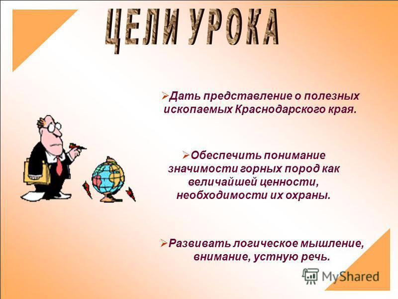 Дать представление о полезных ископаемых Краснодарского края. Обеспечить понимание значимости горных пород как величайшей ценности, необходимости их охраны. Развивать логическое мышление, внимание, устную речь.