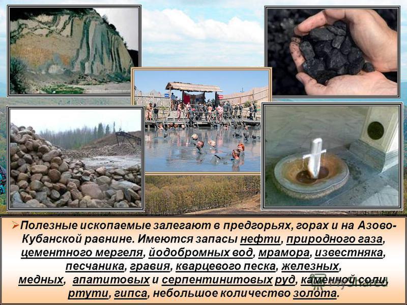 Полезные ископаемые залегают в предгорьях, горах и на Азово- Кубанской равнине. Имеются запасы нефти, природного газа, цементного мергеля, йодобромных вод, мрамора, известняка, песчаника, гравия, кварцевого песка, железных, медных, апатитовых и серпе