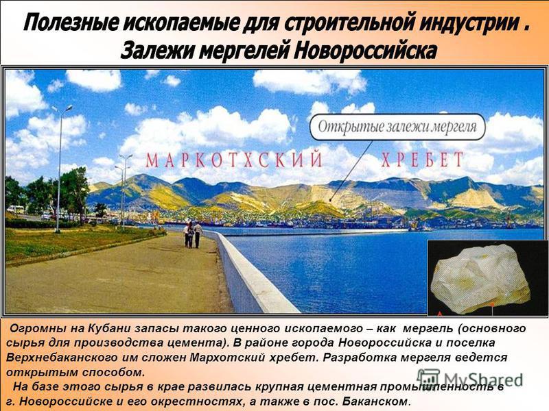Огромны на Кубани запасы такого ценного ископаемого – как мергель (основного сырья для производства цемента). В районе города Новороссийска и поселка Верхнебаканского им сложен Мархотский хребет. Разработка мергеля ведется открытым способом. На базе