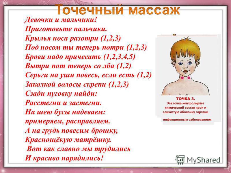 Девочки и мальчики! Приготовьте пальчики. Крылья носа разотри (1,2,3) Под носом ты теперь потри (1,2,3) Брови надо причесать (1,2,3,4,5) Вытри пот теперь со лба (1,2) Серьги на уши повесь, если есть (1,2) Заколкой волосы скрепи (1,2,3) Сзади пуговку