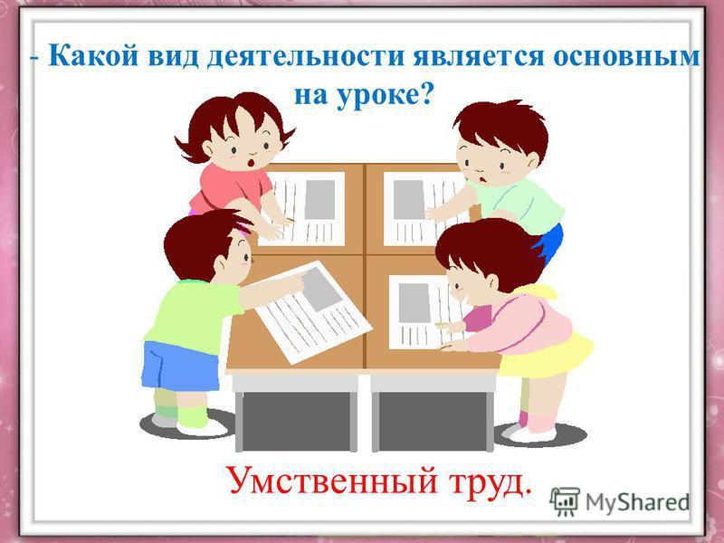 Умственный труд. - Какой вид деятельности является основным на уроке?