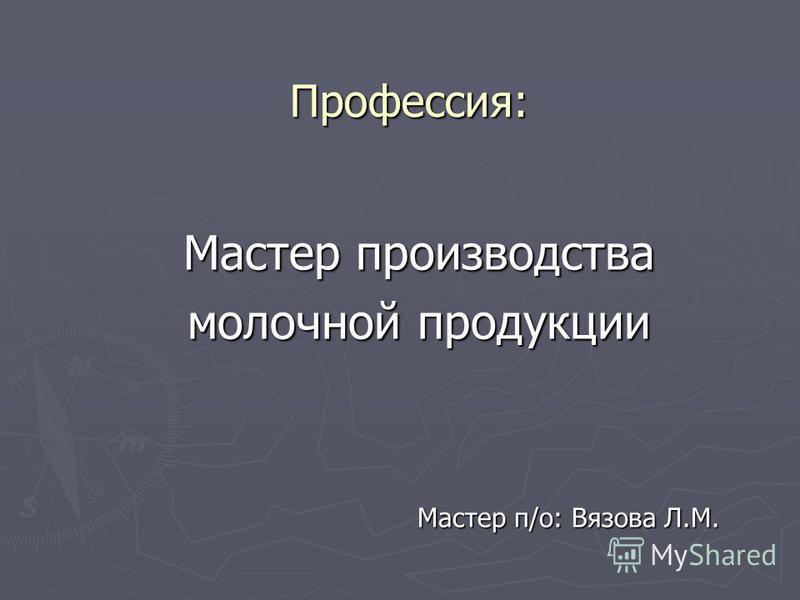 Профессия: Мастер производства молочной продукции Мастер п/о: Вязова Л.М.