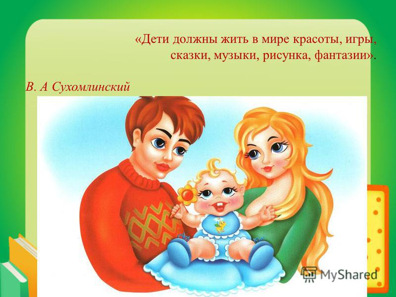 «Дети должны жить в мире красоты, игры, сказки, музыки, рисунка, фантазии». В. А Сухомлинский