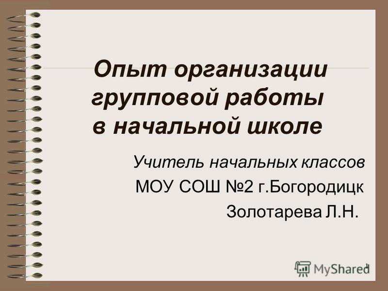 Опыт организации групповой работы в начальной школе Учитель начальных классов МОУ СОШ 2 г.Богородицк Золотарева Л.Н. 1