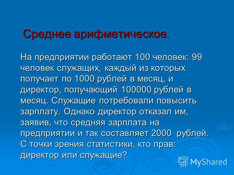 Среднее арифметическое. На предприятии работают 100 человек: 99 человек служащих, каждый из которых получает по 1000 рублей в месяц, и директор, получающий 100000 рублей в месяц. Служащие потребовали повысить зарплату. Однако директор отказал им, зая