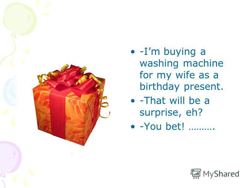 -Im buying a washing machine for my wife as a birthday present. -That will be a surprise, eh? -You bet! ……….