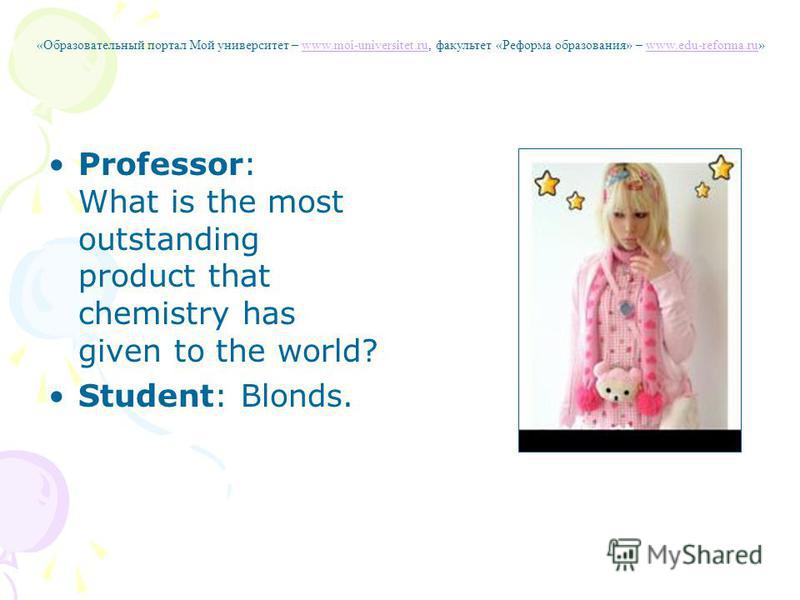 Professor: What is the most outstanding product that chemistry has given to the world? Student: Blonds. «Образовательный портал Мой университет – www.moi-universitet.ru, факультет «Реформа образования» – www.edu-reforma.ru»www.moi-universitet.ruwww.e