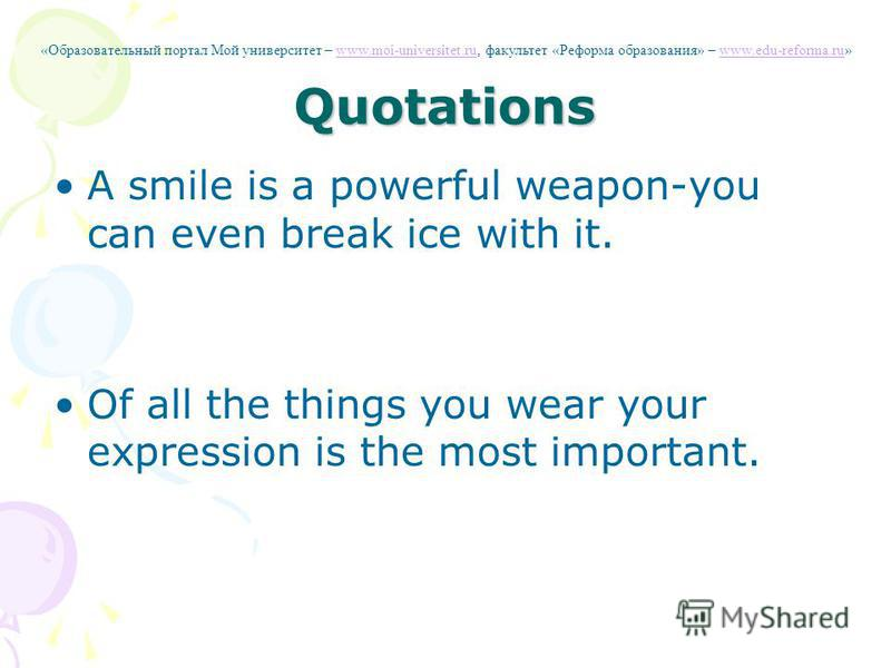 Quotations A smile is a powerful weapon-you can even break ice with it. Of all the things you wear your expression is the most important. «Образовательный портал Мой университет – www.moi-universitet.ru, факультет «Реформа образования» – www.edu-refo