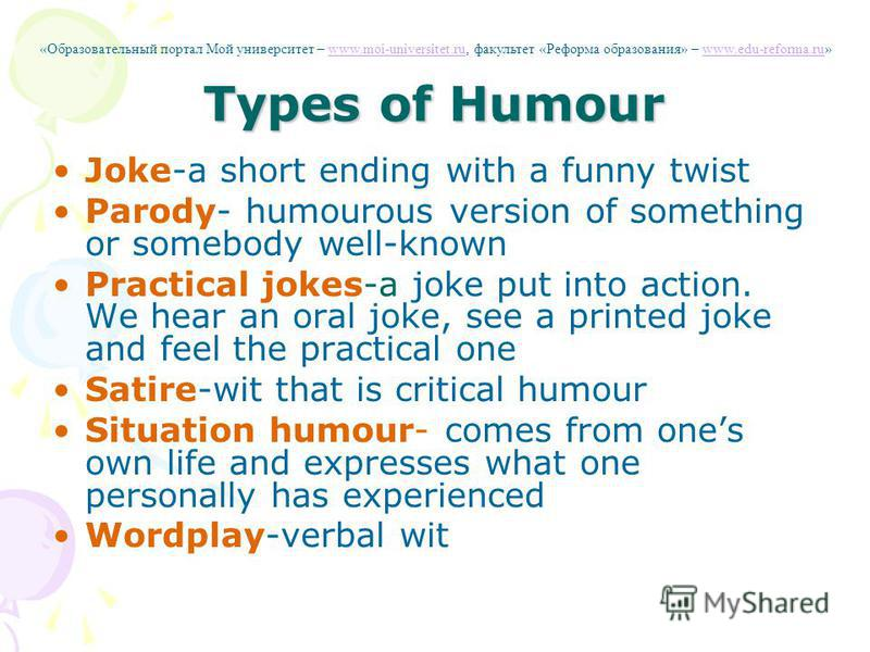 Types of Humour Joke-a short ending with a funny twist Parody- humourous version of something or somebody well-known Practical jokes-a joke put into action. We hear an oral joke, see a printed joke and feel the practical one Satire-wit that is critic