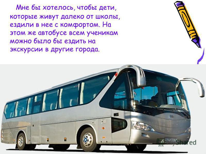 Мне бы хотелось, чтобы дети, которые живут далеко от школы, ездили в нее с комфортом. На этом же автобусе всем ученикам можно было бы ездить на экскурсии в другие города.