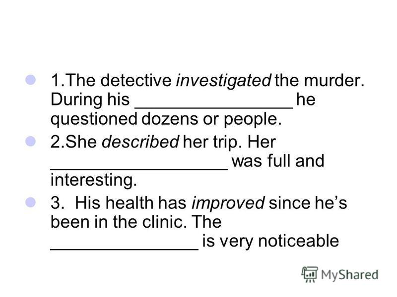 1. The detective investigated the murder. During his ________________ he questioned dozens or people. 2. She described her trip. Her __________________ was full and interesting. 3. His health has improved since hes been in the clinic. The ___________