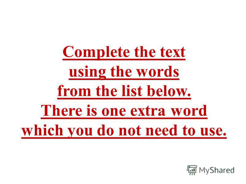 Complete the text using the words from the list below. There is one extra word which you do not need to use.