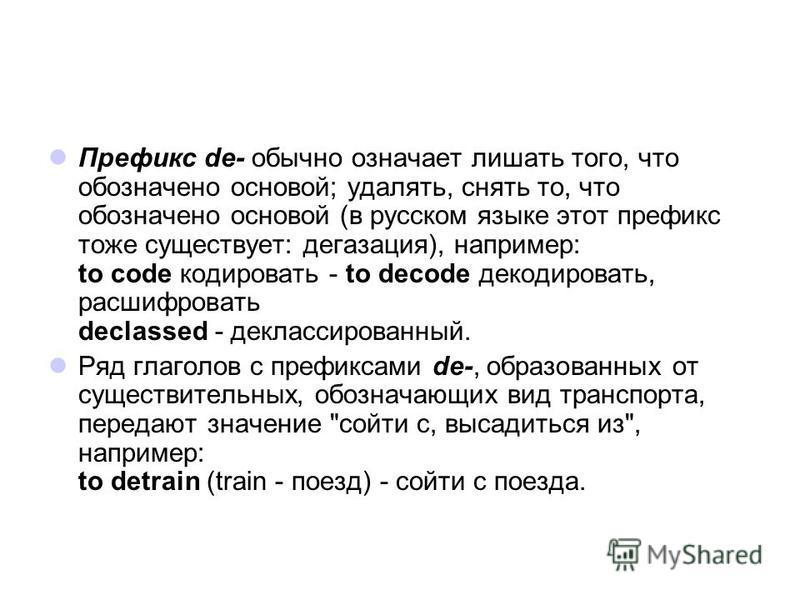 Префикс de- обычно означает лишать того, что обозначено основой; удалять, снять то, что обозначено основой (в русском языке этот префикс тоже существует: дегазация), например: to code кодировать - to decode декодировать, расшифровать declassed - декл