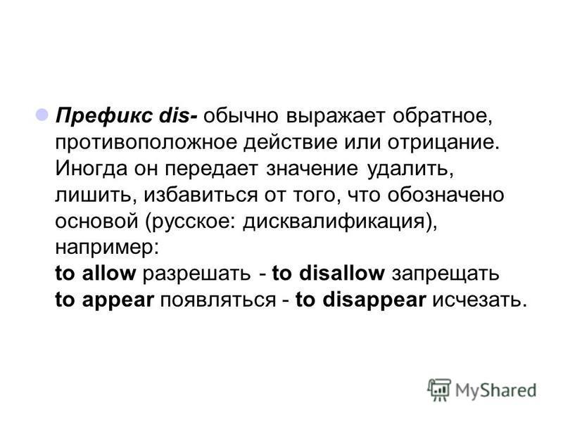 Префикс dis- обычно выражает обратное, противоположное действие или отрицание. Иногда он передает значение удалить, лишить, избавиться от того, что обозначено основой (русское: дисквалификация), например: to allow разрешать - to disallow запрещать to