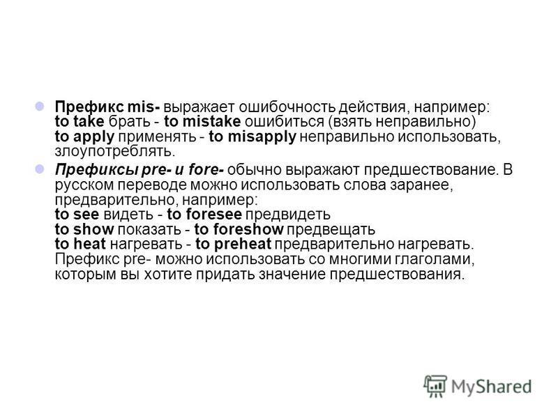Префикс mis- выражает ошибочность действия, например: to take брать - to mistake ошибиться (взять неправильно) to apply применять - to misapply неправильно использовать, злоупотреблять. Префиксы pre- и fore- обычно выражают предшествование. В русском