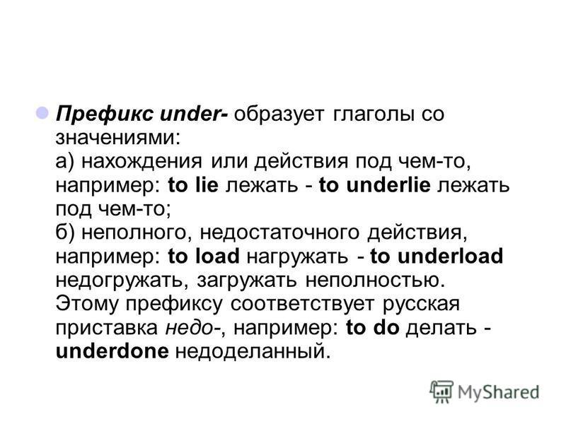Префикс under- образует глаголы со значениями: а) нахождения или действия под чем-то, например: to lie лежать - to underlie лежать под чем-то; б) неполного, недостаточного действия, например: to load нагружать - to underload недогружать, загружать не