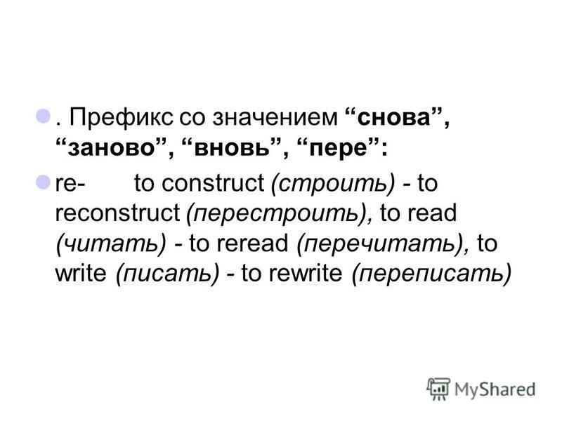 . Префикс со значением снова, заново, вновь, пере: re- to construct (строить) - to reconstruct (перестроить), to read (читать) - to reread (перечитать), to write (писать) - to rewrite (переписать)