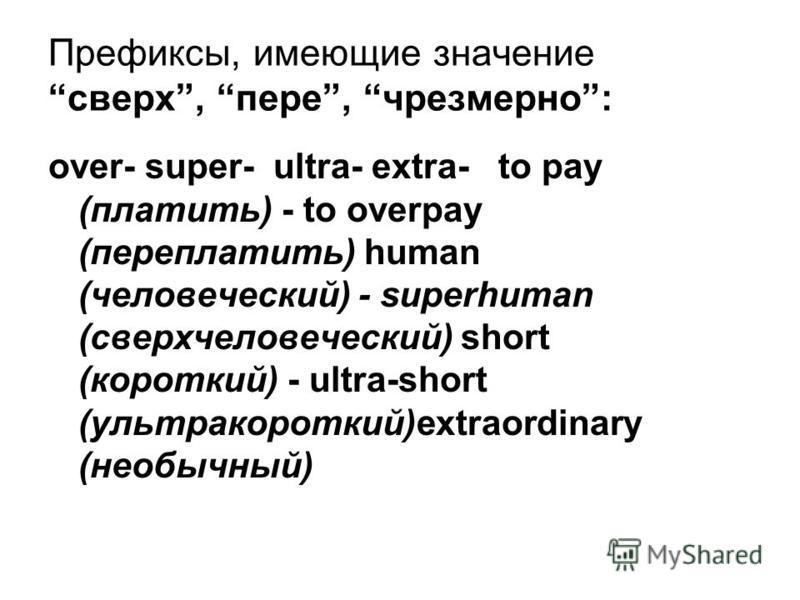 Префиксы, имеющие значение сверх, пере, чрезмерно: over- super- ultra- extra- to pay (платить) - to overpay (переплатить) human (человеческий) - superhuman (сверхчеловеческий) short (короткий) - ultra-short (ультракороткий)extraordinary (необычный)