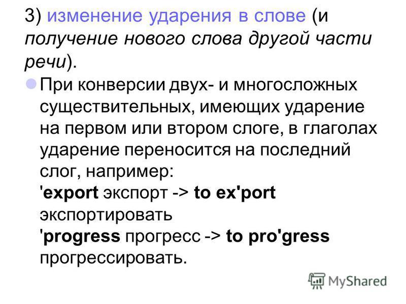 3) изменение ударения в слове (и получение нового слова другой части речи). При конверсии двух- и многосложных существительных, имеющих ударение на первом или втором слоге, в глаголах ударение переносится на последний слог, например: 'export экспорт
