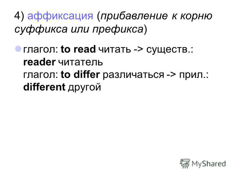 4) аффиксация (прибавление к корню суффикса или префикса) глагол: to read читать -> существ.: reader читатель глагол: to differ различаться -> прил.: different другой
