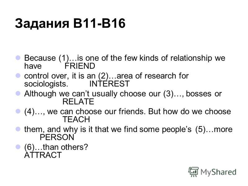 Задания В11-В16 Because (1)…is one of the few kinds of relationship we haveFRIEND control over, it is an (2)…area of research for sociologists.INTEREST Although we cant usually choose our (3)…, bosses or RELATE (4)…, we can choose our friends. But ho