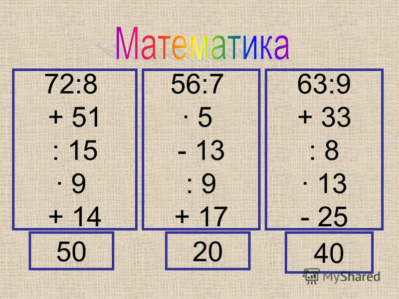 72:8 + 51 : 15 · 9 + 14 56:7 · 5 - 13 : 9 + 17 63:9 + 33 : 8 · 13 - 25 5020 40