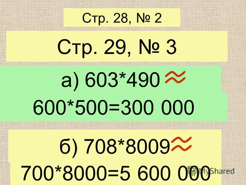 Стр. 28, 2 Стр. 29, 3 а) 603*490 б) 708*8009 600*500=300 000 700*8000=5 600 000