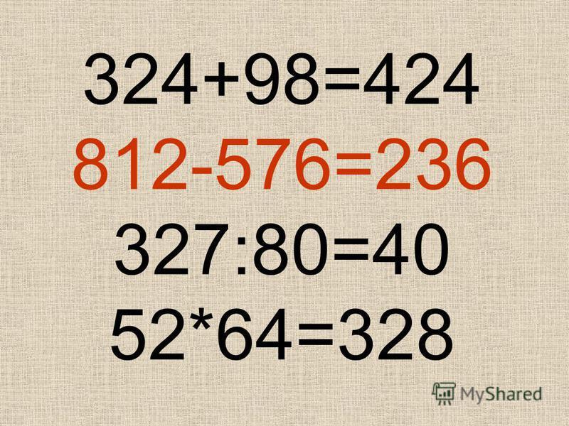 324+98=424 812-576=236 327:80=40 52*64=328