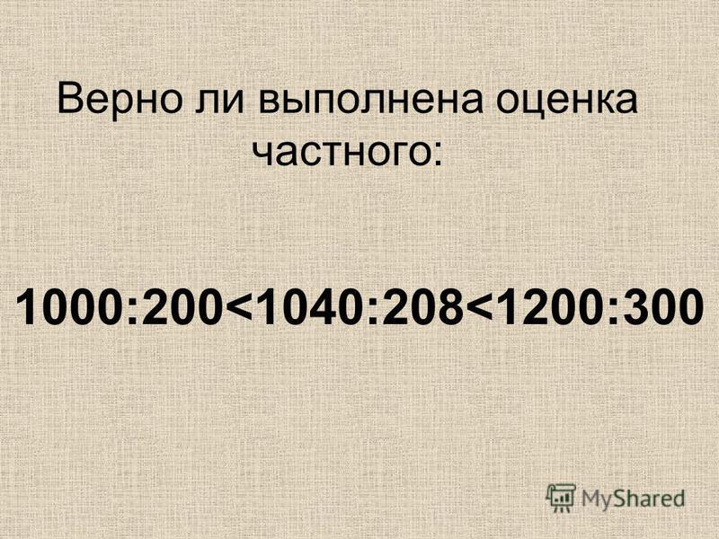 Верно ли выполнена оценка частного: 1000:200<1040:208<1200:300