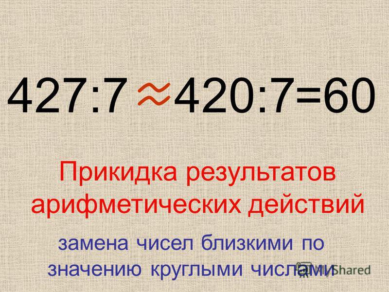 427:7420:7 =60 Прикидка результатов арифметических действий замена чисел близкими по значению круглыми числами